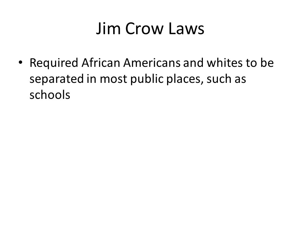 Jim Crow Laws Required African Americans and whites to be separated in most public places, such as schools.