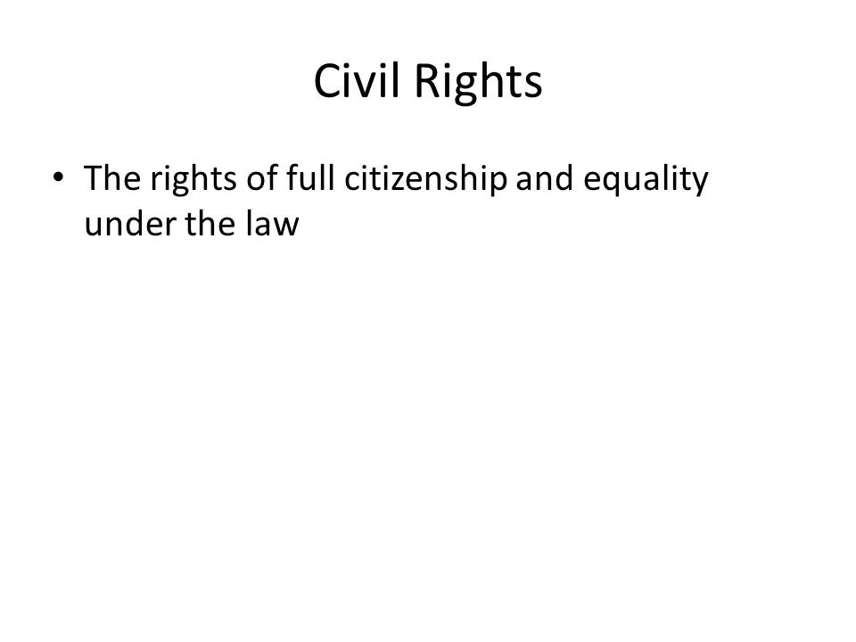 Civil Rights The rights of full citizenship and equality under the law