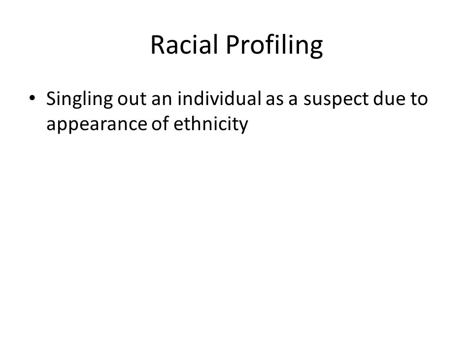 Racial Profiling Singling out an individual as a suspect due to appearance of ethnicity