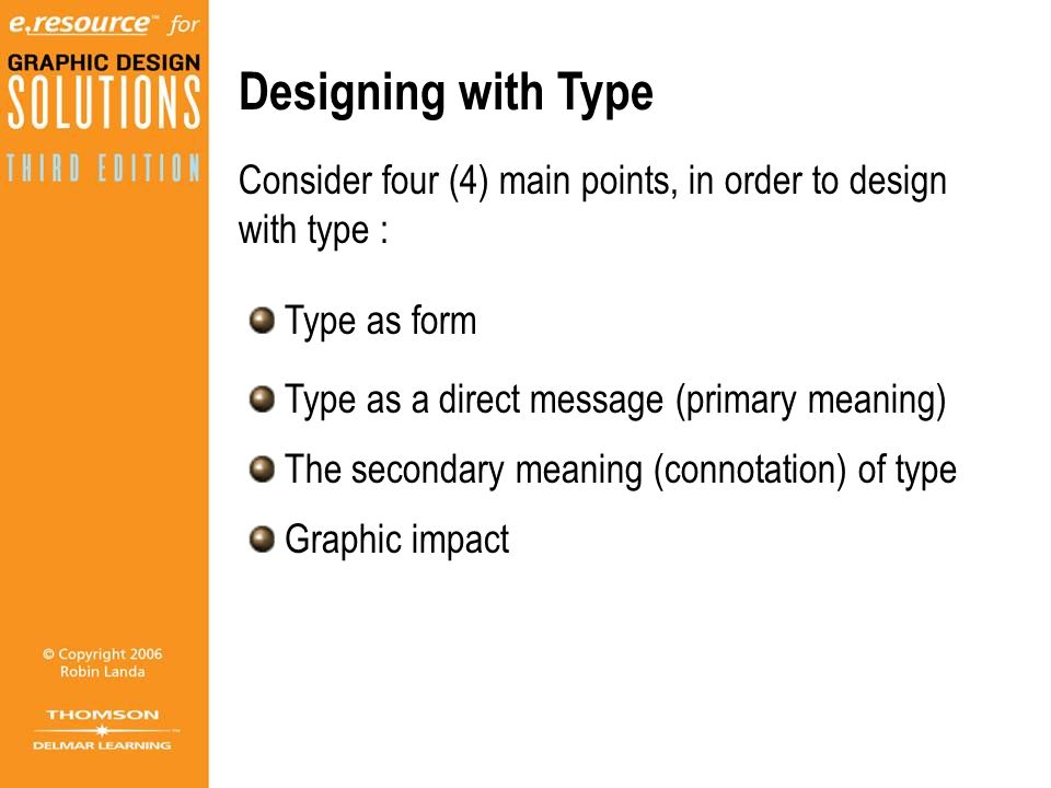Designing with Type Consider four (4) main points, in order to design with type : Type as form. Type as a direct message (primary meaning)