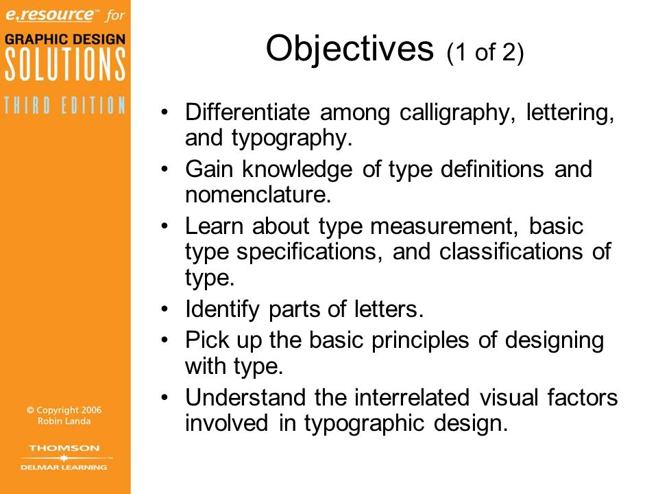 Objectives (1 of 2) Differentiate among calligraphy, lettering, and typography. Gain knowledge of type definitions and nomenclature.
