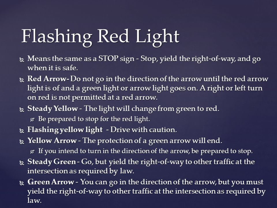 Flashing Red Light Means the same as a STOP sign - Stop, yield the right-of-way, and go when it is safe.
