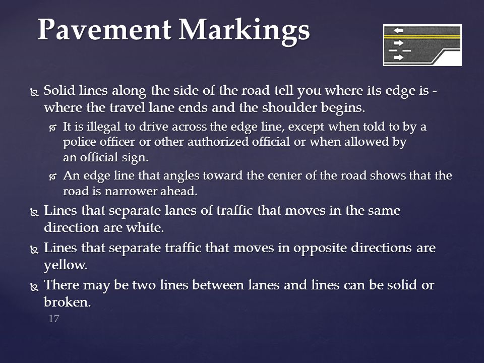 Pavement Markings Solid lines along the side of the road tell you where its edge is - where the travel lane ends and the shoulder begins.
