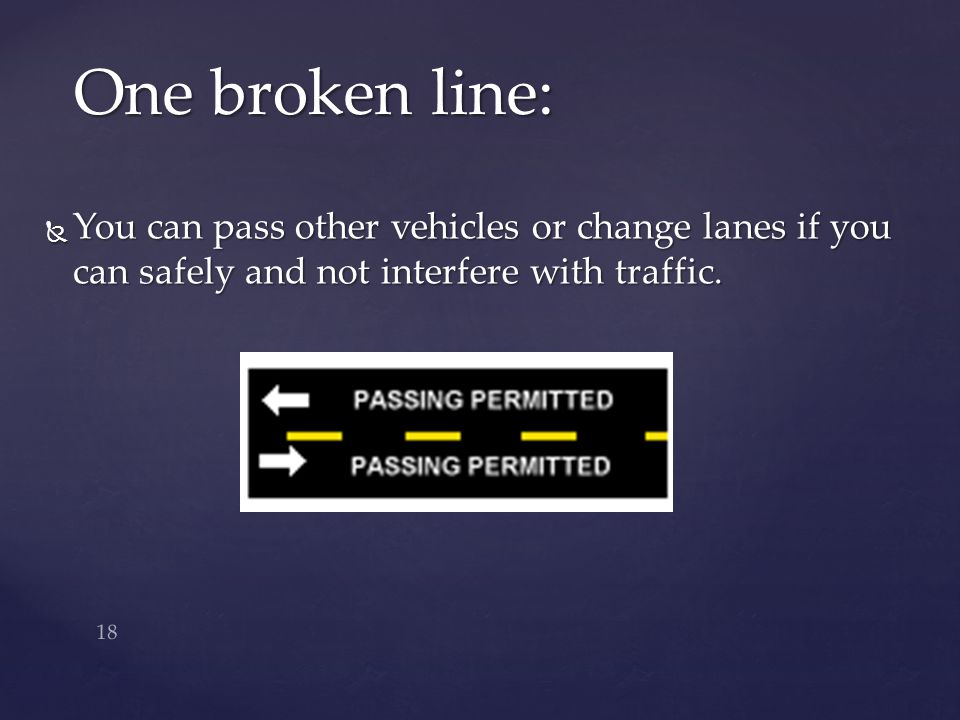 One broken line: You can pass other vehicles or change lanes if you can safely and not interfere with traffic.