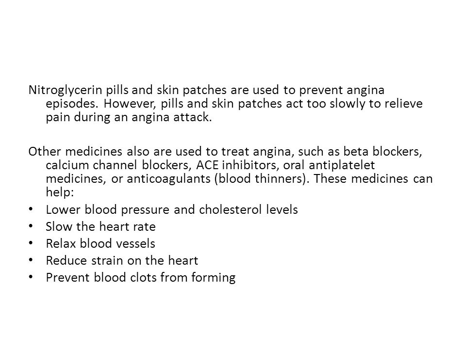 Nitroglycerin pills and skin patches are used to prevent angina episodes. However, pills and skin patches act too slowly to relieve pain during an angina attack.