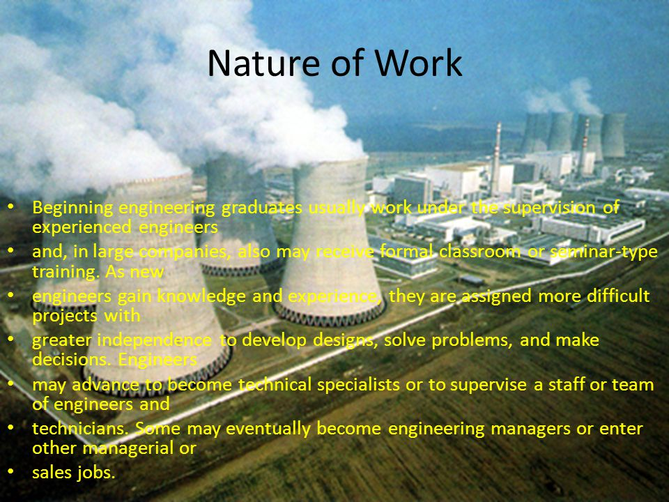 Nature of Work Beginning engineering graduates usually work under the supervision of experienced engineers.