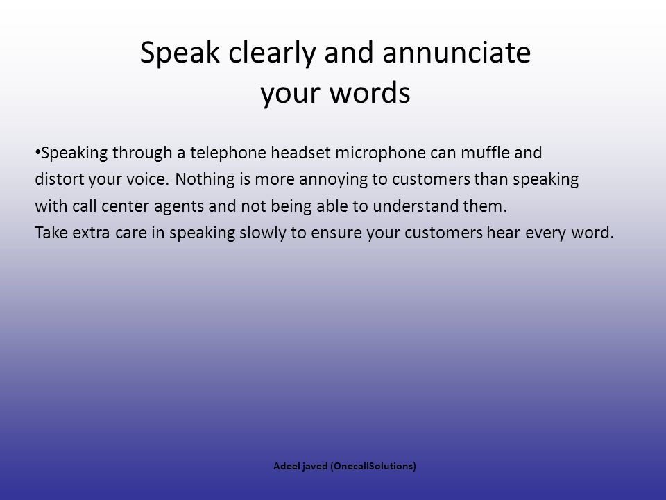 Speak clearly and annunciate your words