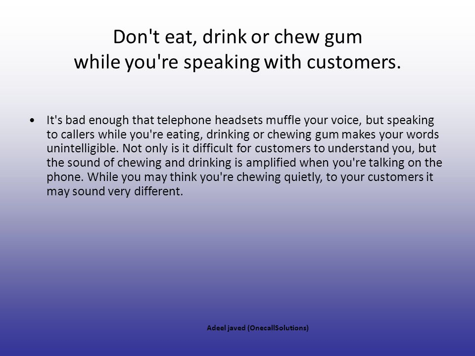 Don t eat, drink or chew gum while you re speaking with customers.