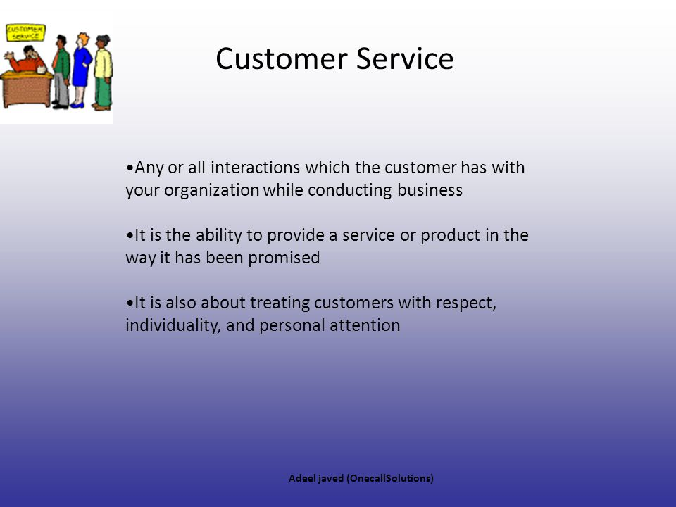 Customer Service Any or all interactions which the customer has with your organization while conducting business.