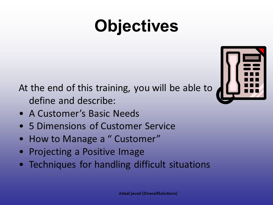 Objectives At the end of this training, you will be able to define and describe: A Customer's Basic Needs.