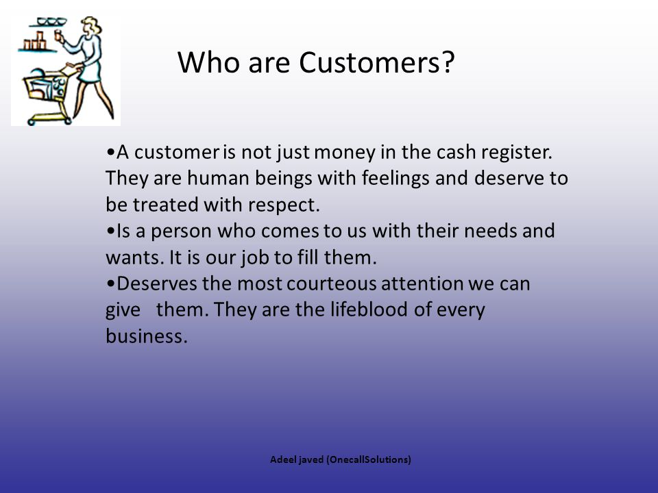 Who are Customers A customer is not just money in the cash register. They are human beings with feelings and deserve to be treated with respect.