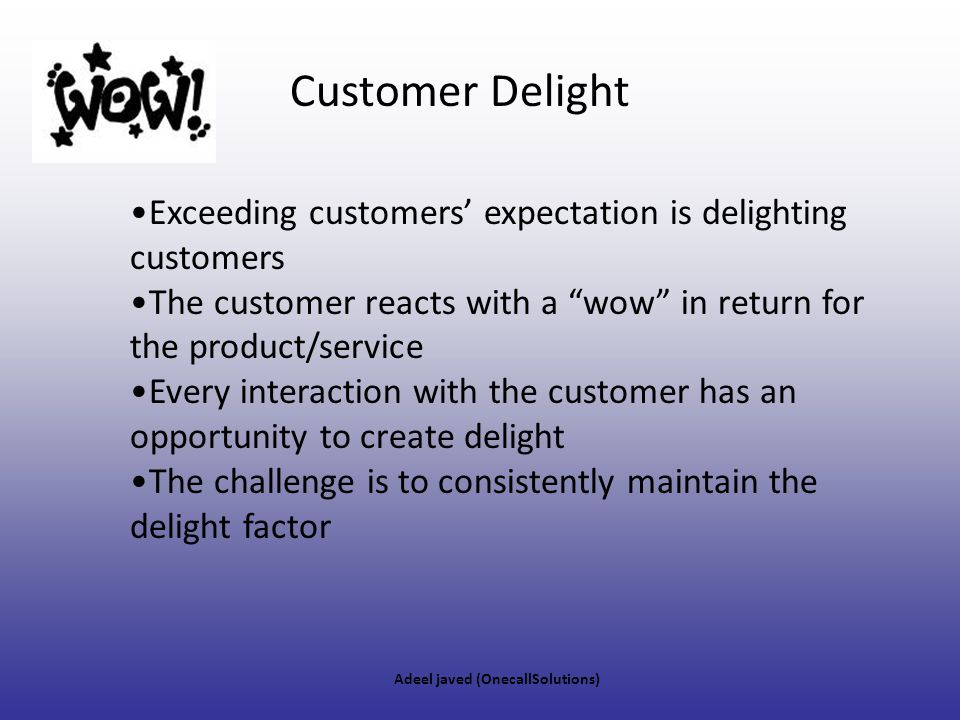 Customer Delight Exceeding customers' expectation is delighting customers. The customer reacts with a wow in return for the product/service.