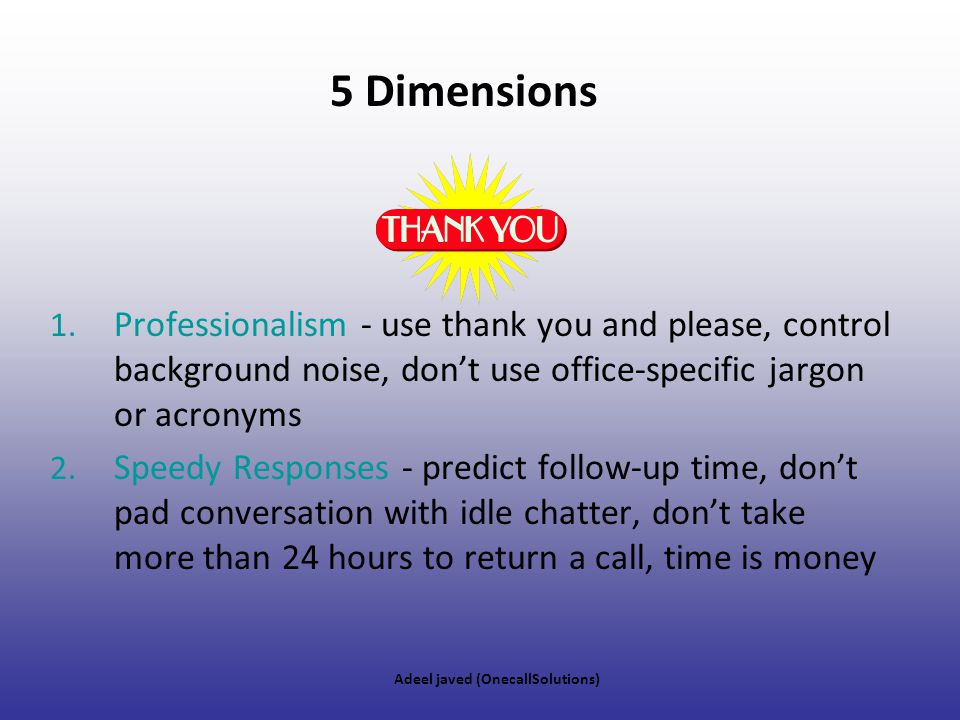 5 Dimensions Professionalism - use thank you and please, control background noise, don't use office-specific jargon or acronyms.