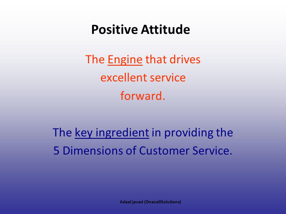 Positive Attitude The Engine that drives excellent service forward.