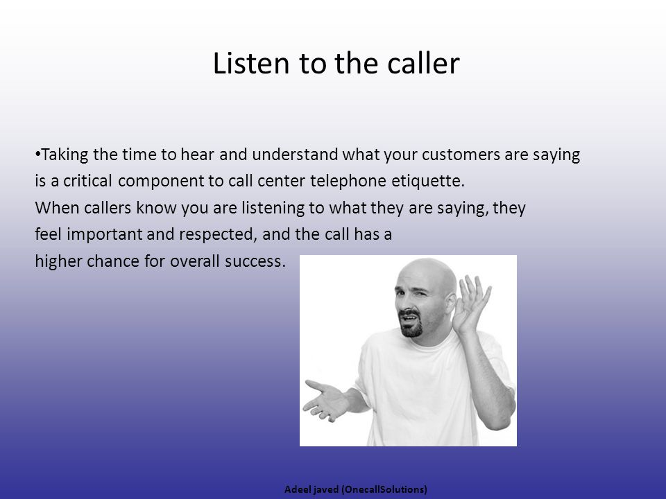 Listen to the caller Taking the time to hear and understand what your customers are saying.