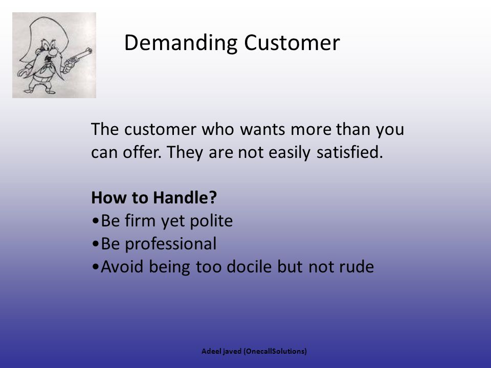 Demanding Customer The customer who wants more than you