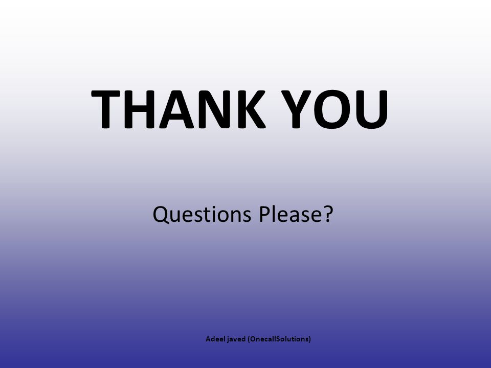 THANK YOU Questions Please Adeel javed (OnecallSolutions)