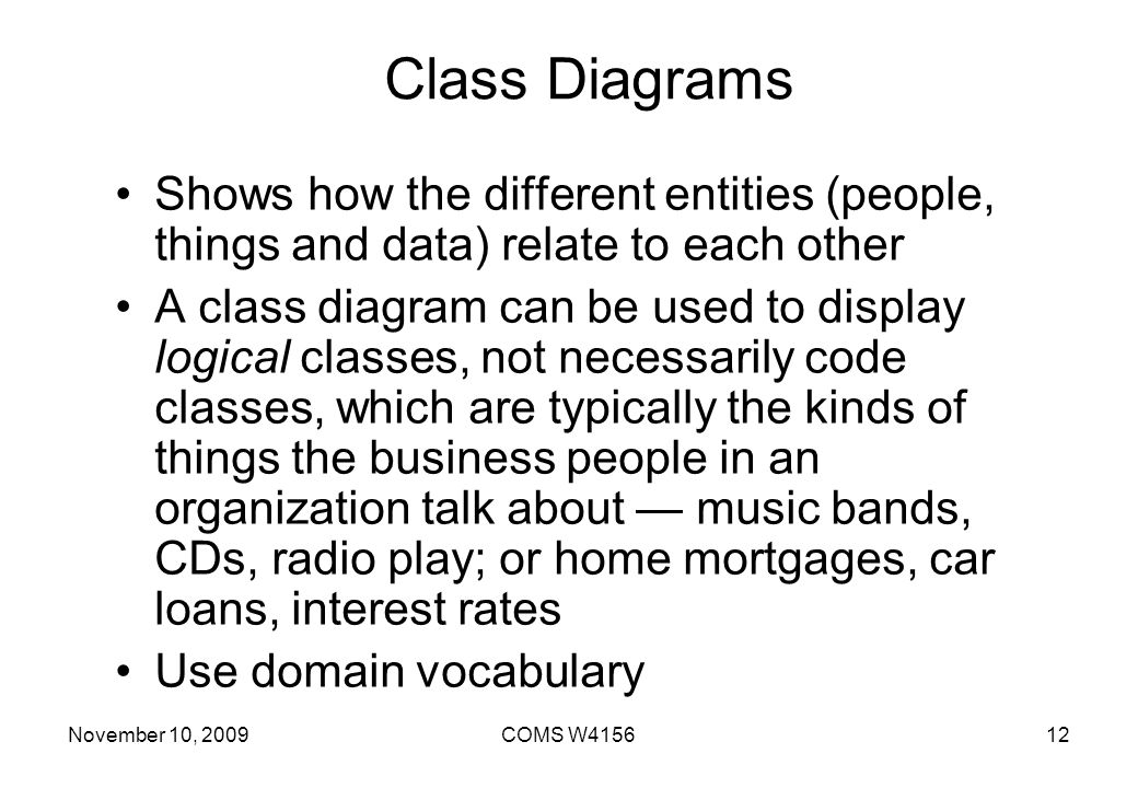 Class Diagrams Shows how the different entities (people, things and data) relate to each other.