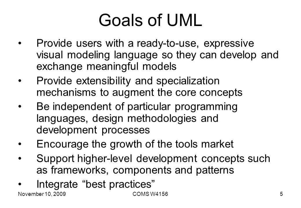 Goals of UML Provide users with a ready-to-use, expressive visual modeling language so they can develop and exchange meaningful models.