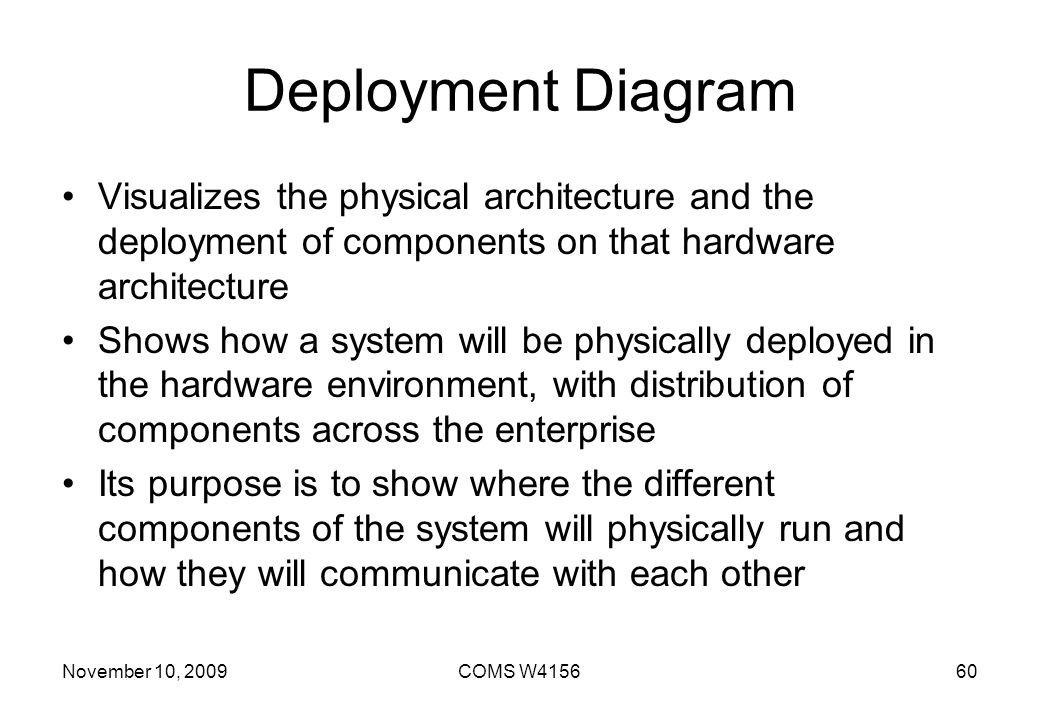 Deployment Diagram Visualizes the physical architecture and the deployment of components on that hardware architecture.