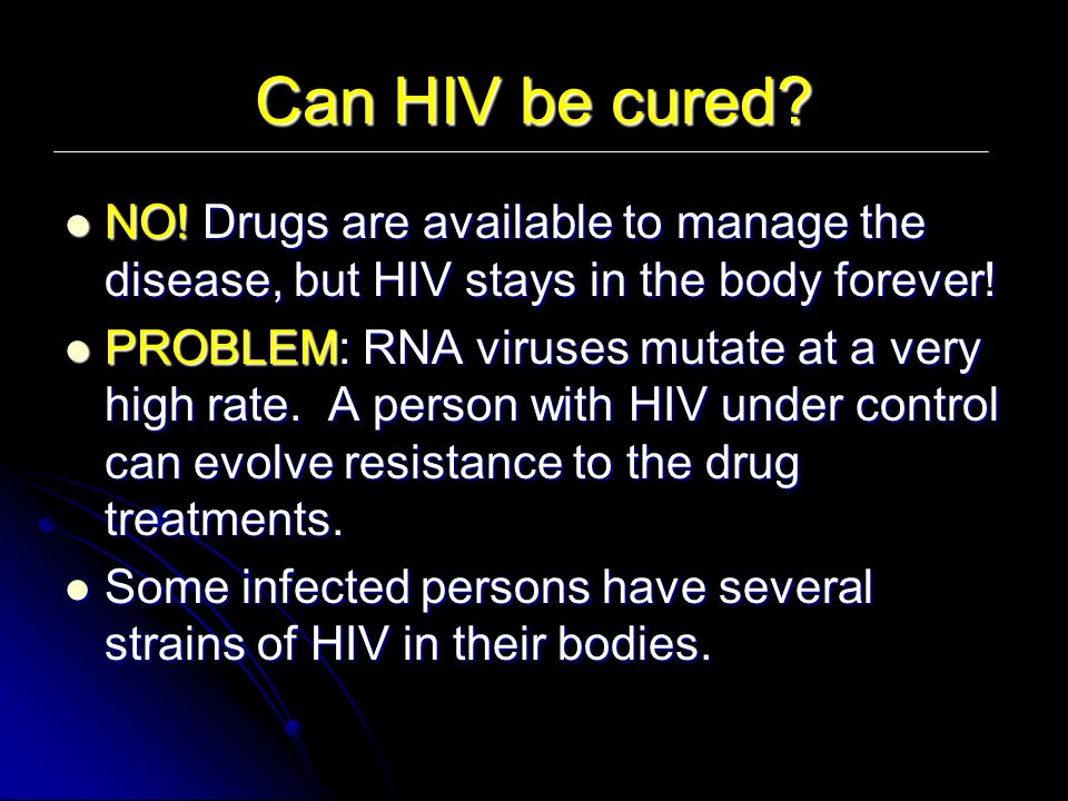 Can HIV be cured NO! Drugs are available to manage the disease, but HIV stays in the body forever!