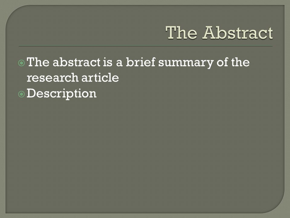 The Abstract The abstract is a brief summary of the research article