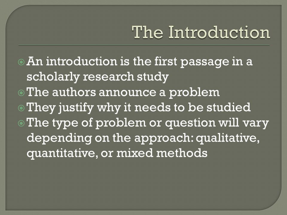 The Introduction An introduction is the first passage in a scholarly research study. The authors announce a problem.