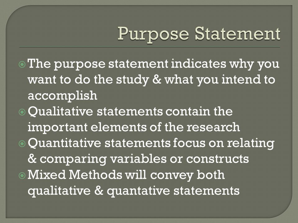 Purpose Statement The purpose statement indicates why you want to do the study & what you intend to accomplish.