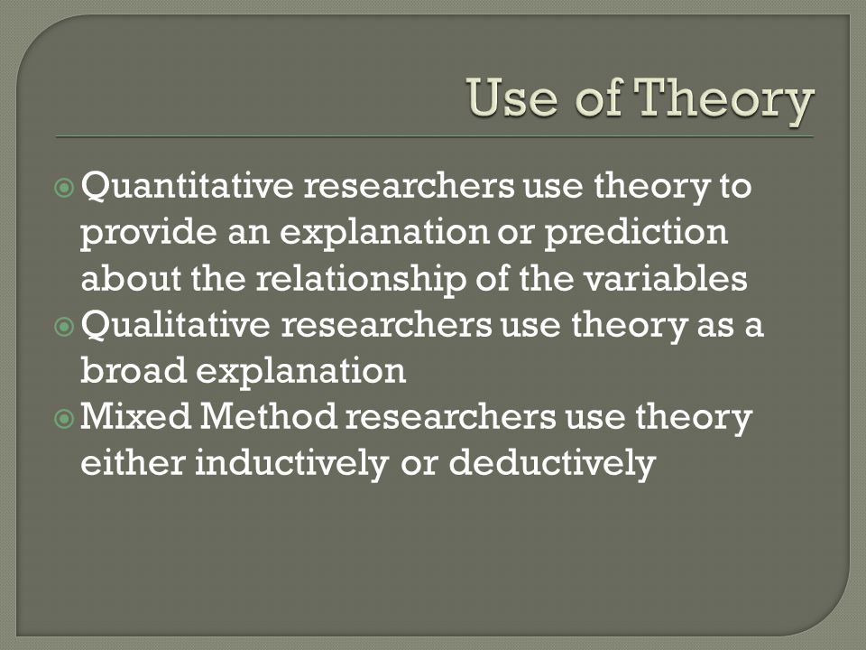 Use of Theory Quantitative researchers use theory to provide an explanation or prediction about the relationship of the variables.