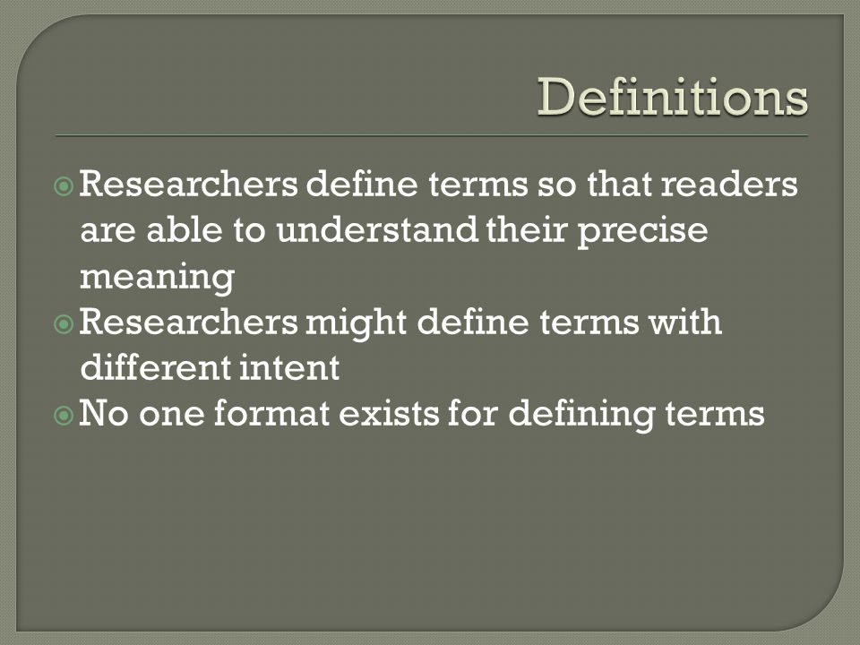 Definitions Researchers define terms so that readers are able to understand their precise meaning.