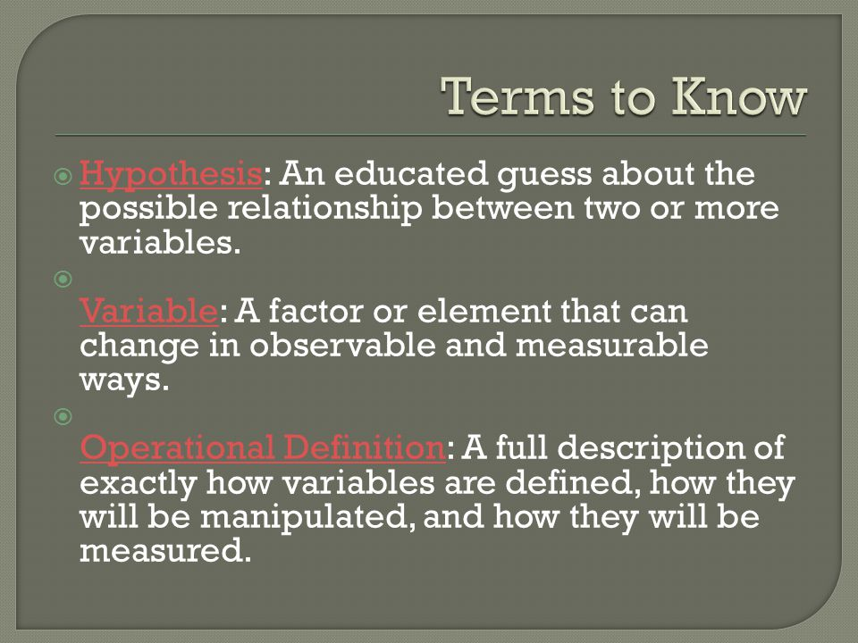 Terms to Know Hypothesis: An educated guess about the possible relationship between two or more variables.