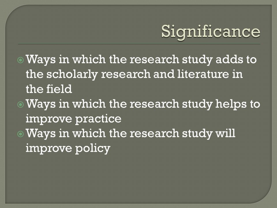 Significance Ways in which the research study adds to the scholarly research and literature in the field.