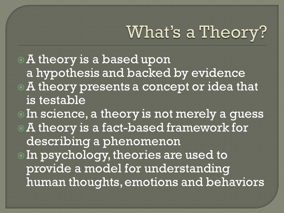 What's a Theory A theory is a based upon a hypothesis and backed by evidence. A theory presents a concept or idea that is testable.