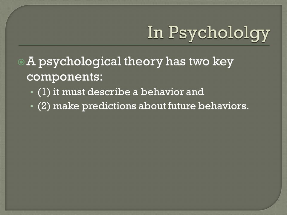 In Psychololgy A psychological theory has two key components: