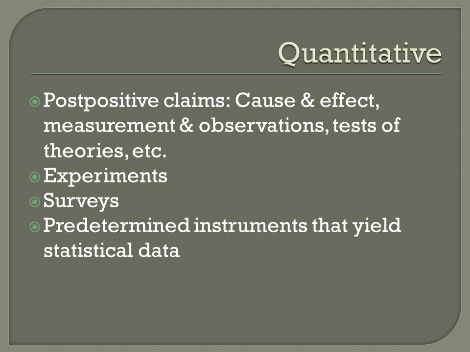 Quantitative Postpositive claims: Cause & effect, measurement & observations, tests of theories, etc.