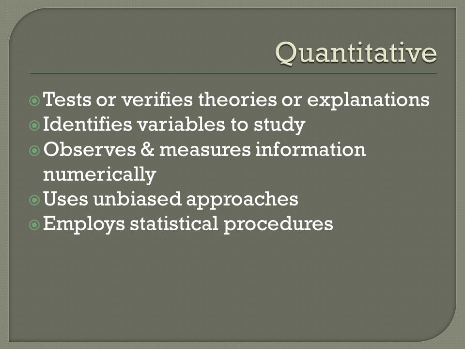 Quantitative Tests or verifies theories or explanations