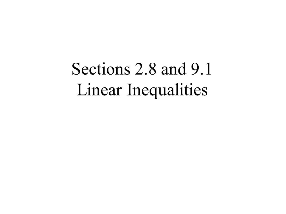 Sections 2.8 and 9.1 Linear Inequalities