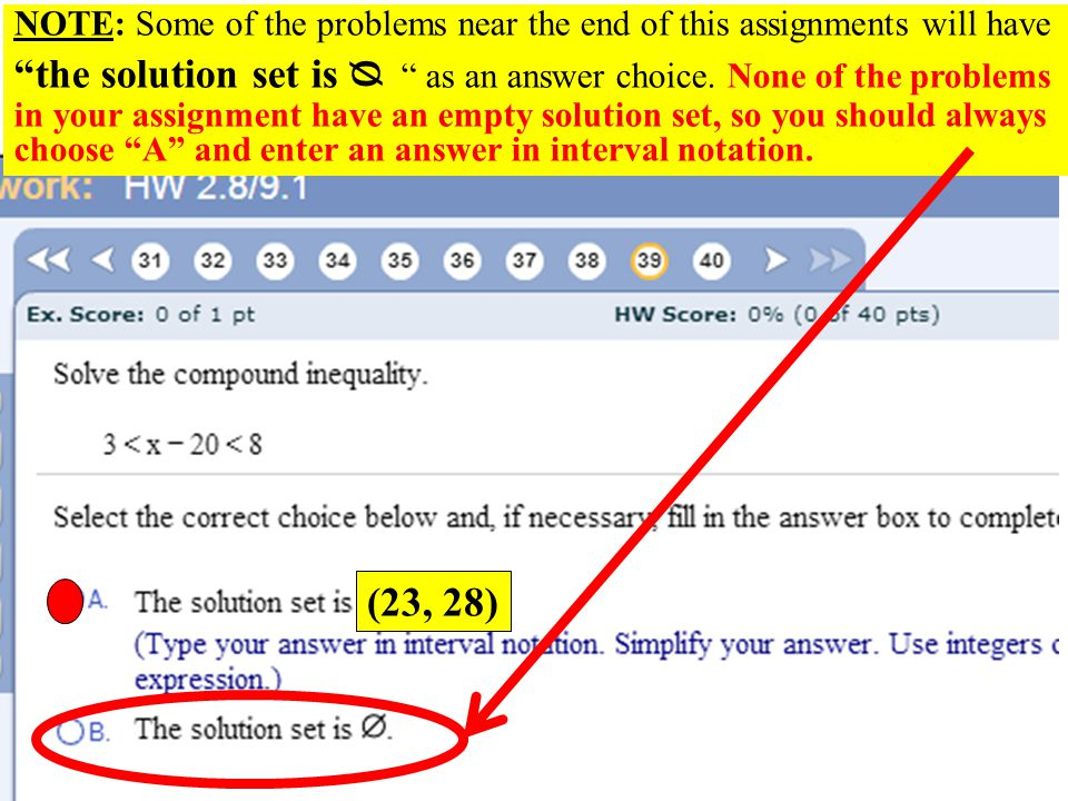 NOTE: Some of the problems near the end of this assignments will have the solution set is ᴓ as an answer choice. None of the problems in your assignment have an empty solution set, so you should always choose A and enter an answer in interval notation.