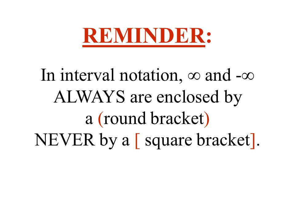 REMINDER: In interval notation, ∞ and -∞ ALWAYS are enclosed by