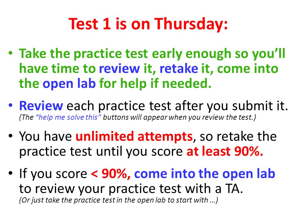 Test 1 is on Thursday: Take the practice test early enough so you'll have time to review it, retake it, come into the open lab for help if needed.