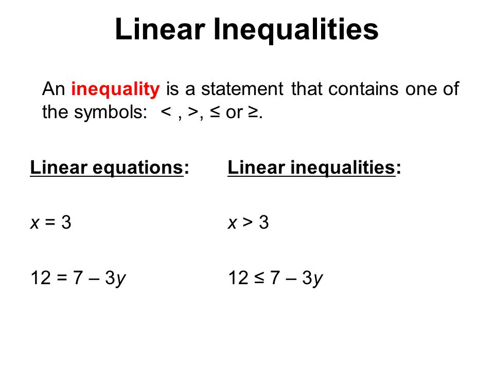 Linear Inequalities An inequality is a statement that contains one of the symbols: < , >, ≤ or ≥. Linear equations: Linear inequalities: