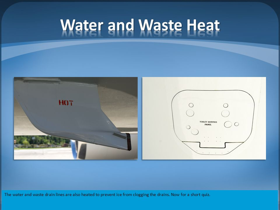 Water and Waste Heat The water and waste drain lines are also heated to prevent ice from clogging the drains.