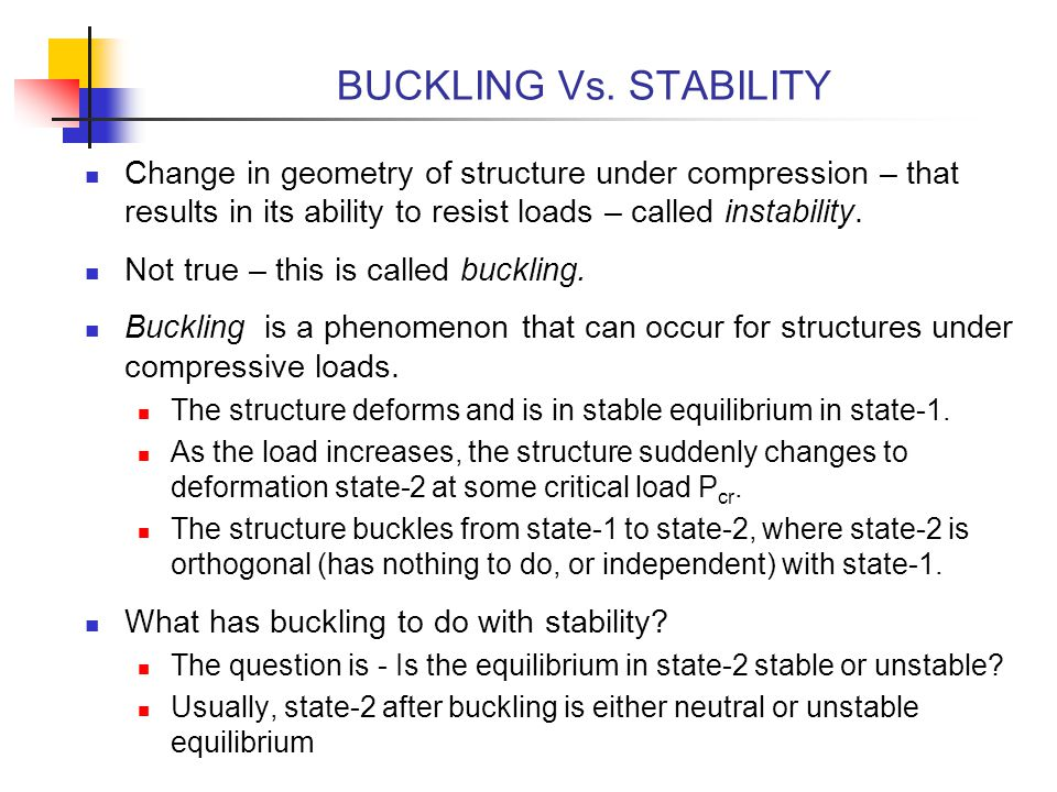BUCKLING Vs. STABILITY Change in geometry of structure under compression – that results in its ability to resist loads – called instability.