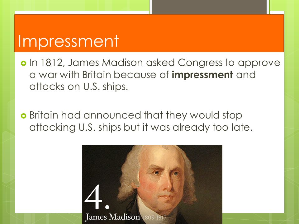 Impressment In 1812, James Madison asked Congress to approve a war with Britain because of impressment and attacks on U.S. ships.