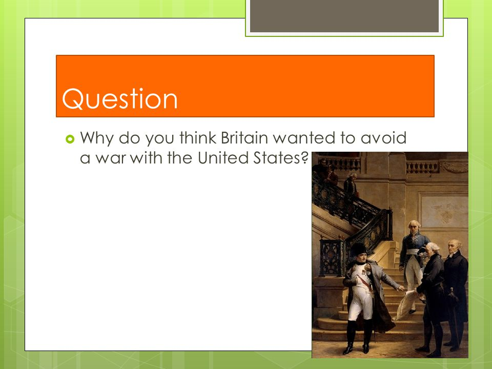 Question Why do you think Britain wanted to avoid a war with the United States