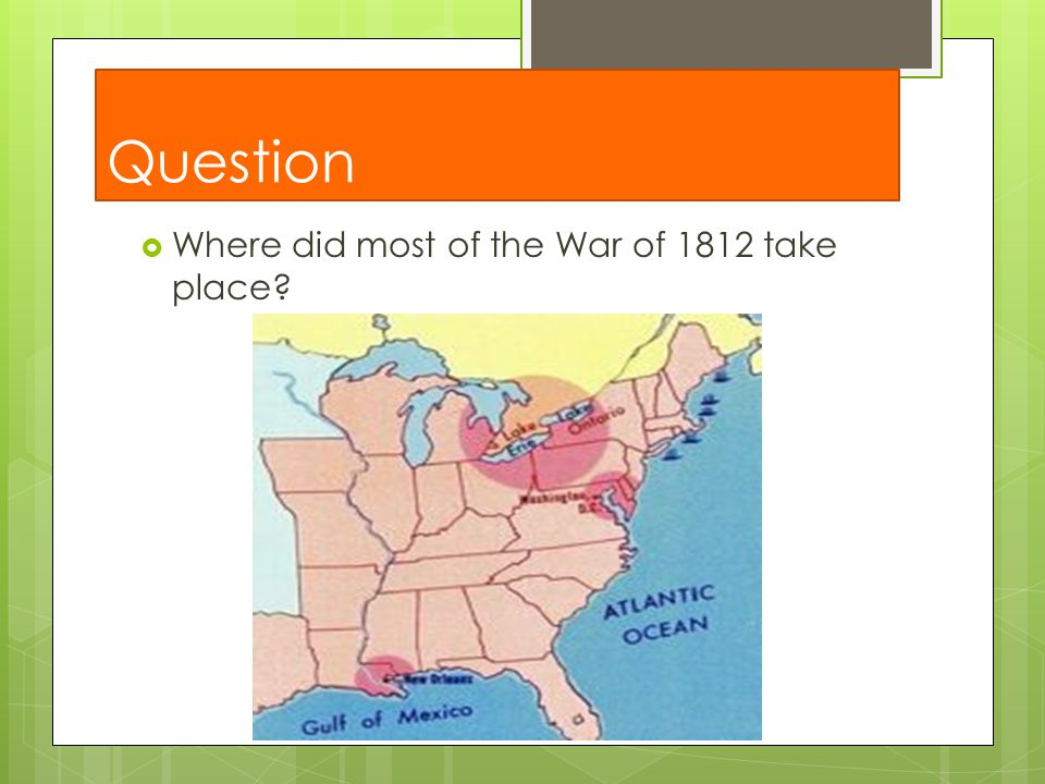 Question Where did most of the War of 1812 take place