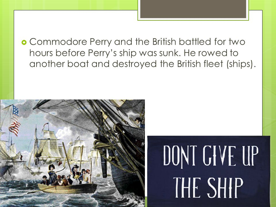 Commodore Perry and the British battled for two hours before Perry's ship was sunk.