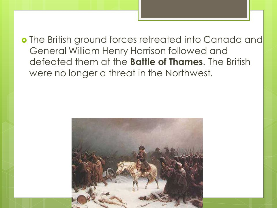 The British ground forces retreated into Canada and General William Henry Harrison followed and defeated them at the Battle of Thames.