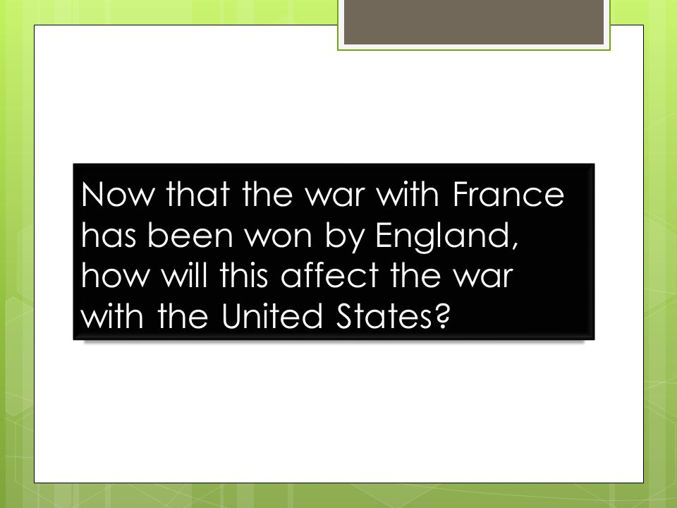 Now that the war with France has been won by England, how will this affect the war with the United States