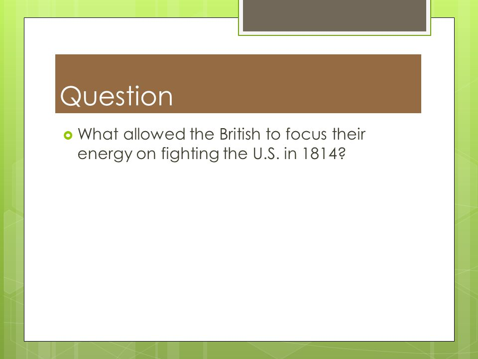 Question What allowed the British to focus their energy on fighting the U.S. in 1814